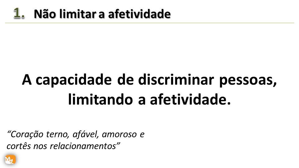 A capacidade de discriminar pessoas, limitando a afetividade.