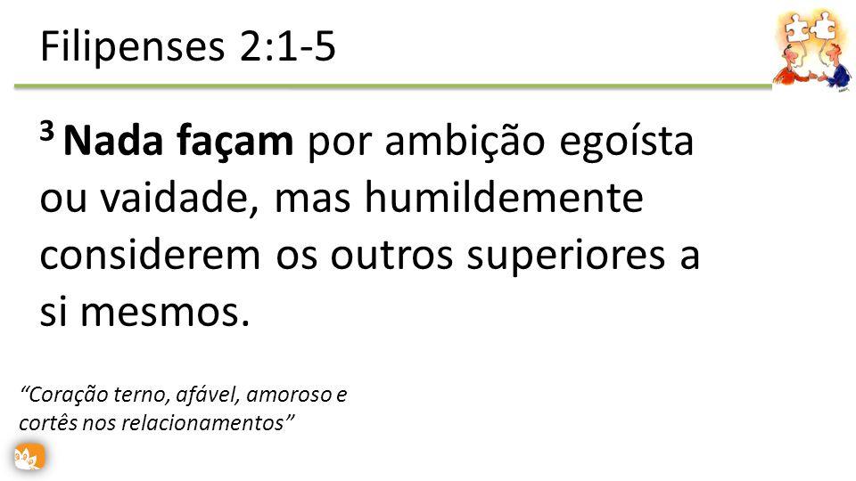 Filipenses 2:1-5 3 Nada façam por ambição egoísta ou vaidade, mas humildemente considerem os outros superiores a si mesmos.