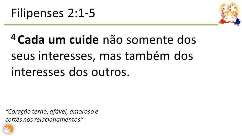 Filipenses 2:1-5 4 Cada um cuide não somente dos seus interesses, mas também dos interesses dos outros.
