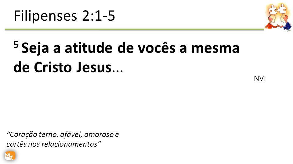 5 Seja a atitude de vocês a mesma de Cristo Jesus...