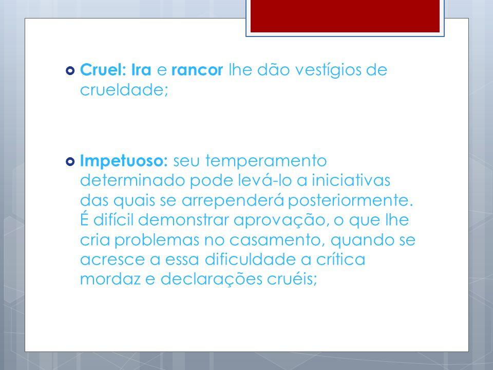 Cruel: Ira e rancor lhe dão vestígios de crueldade;