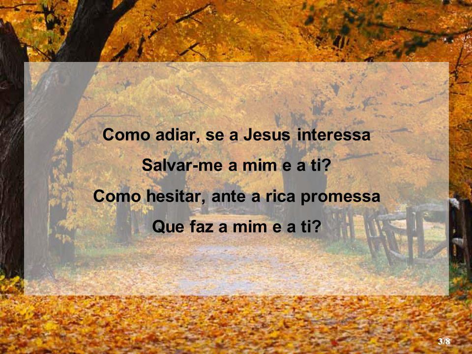 Como adiar, se a Jesus interessa Como hesitar, ante a rica promessa
