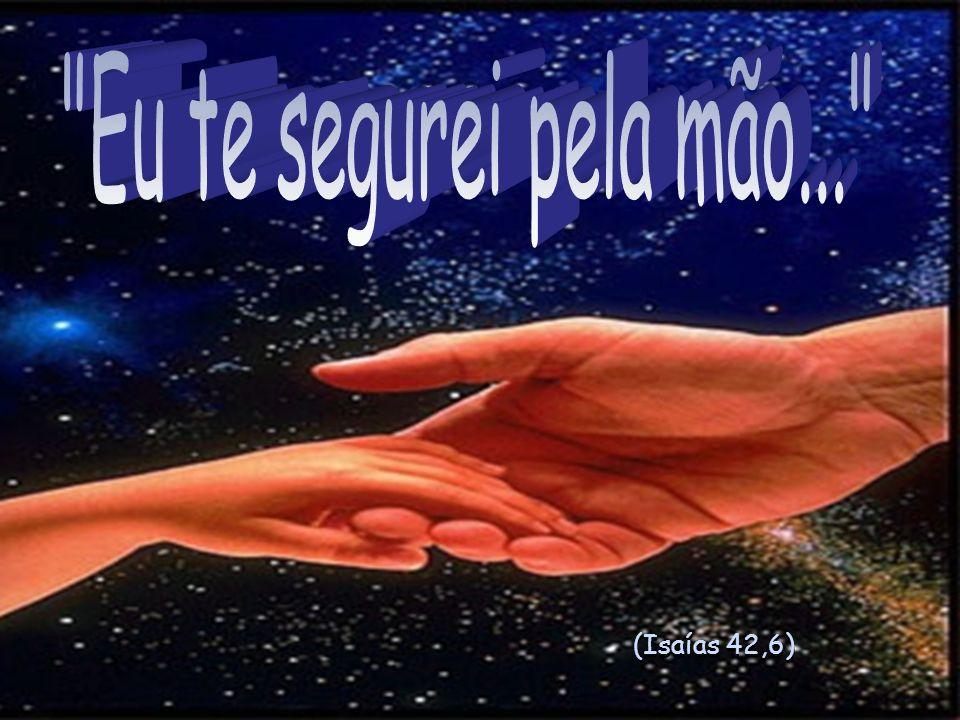 Eu te segurei pela mão... (Isaías 42,6)