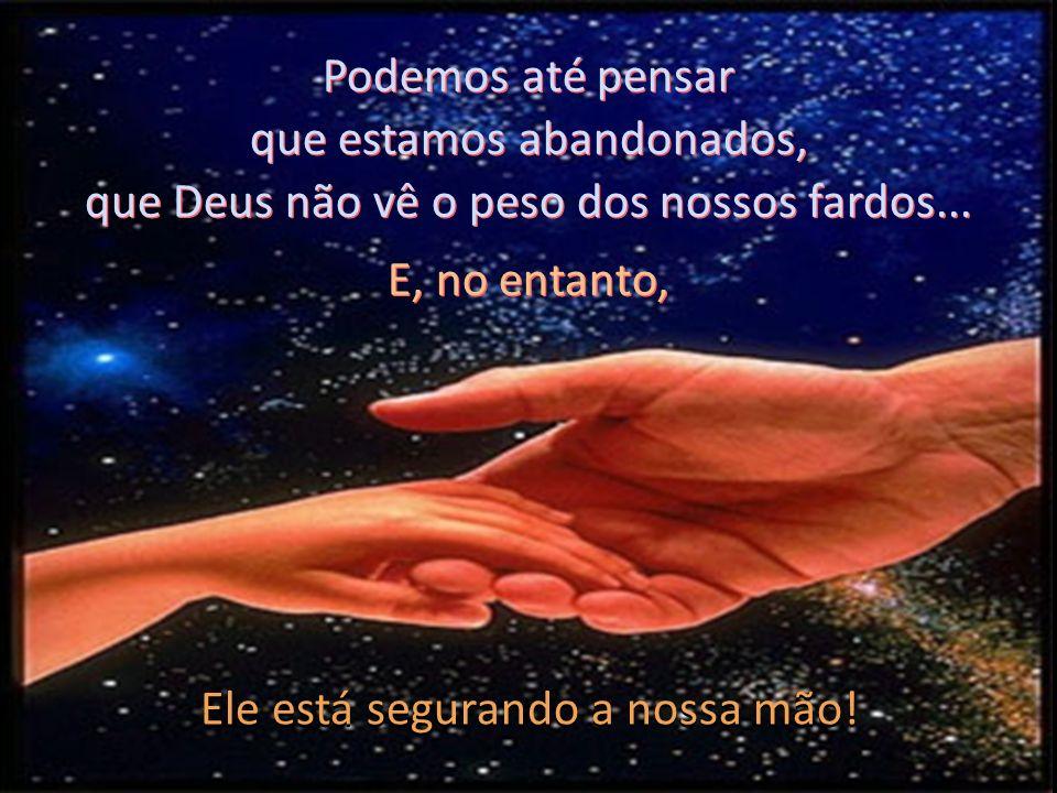 que estamos abandonados, que Deus não vê o peso dos nossos fardos...
