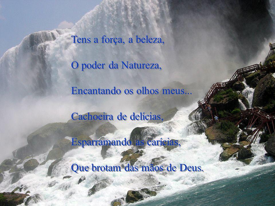 Tens a força, a beleza, O poder da Natureza, Encantando os olhos meus... Cachoeira de delícias, Esparramando as carícias,