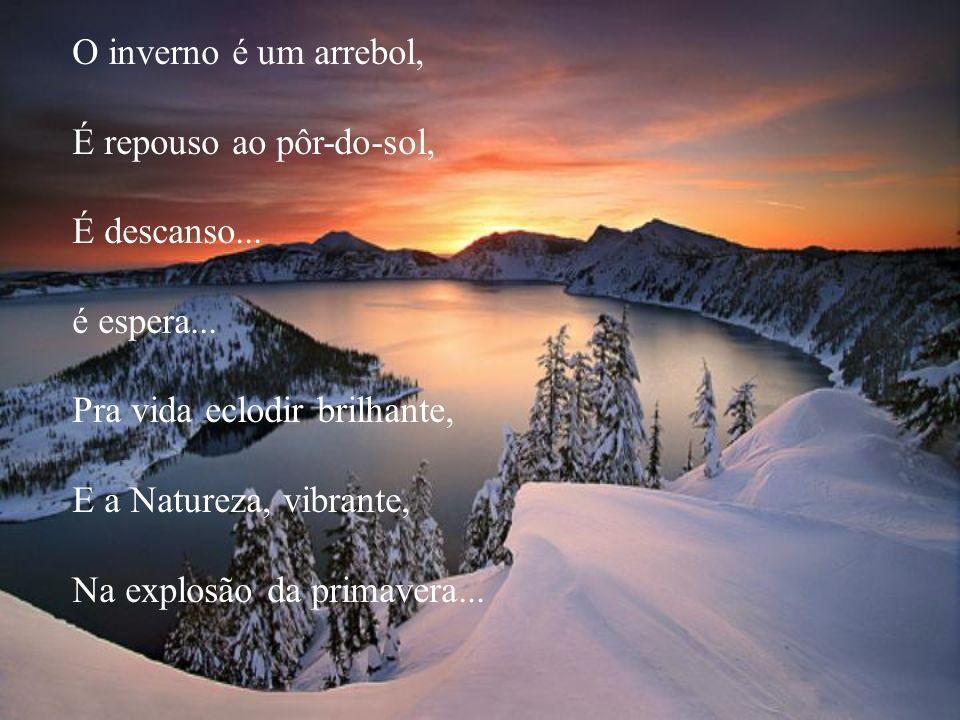 O inverno é um arrebol, É repouso ao pôr-do-sol, É descanso... é espera... Pra vida eclodir brilhante,