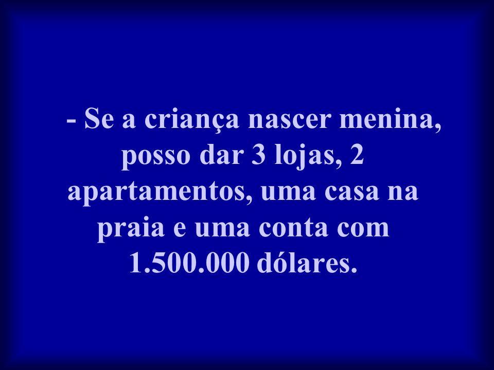 - Se a criança nascer menina, posso dar 3 lojas, 2 apartamentos, uma casa na praia e uma conta com 1.500.000 dólares.