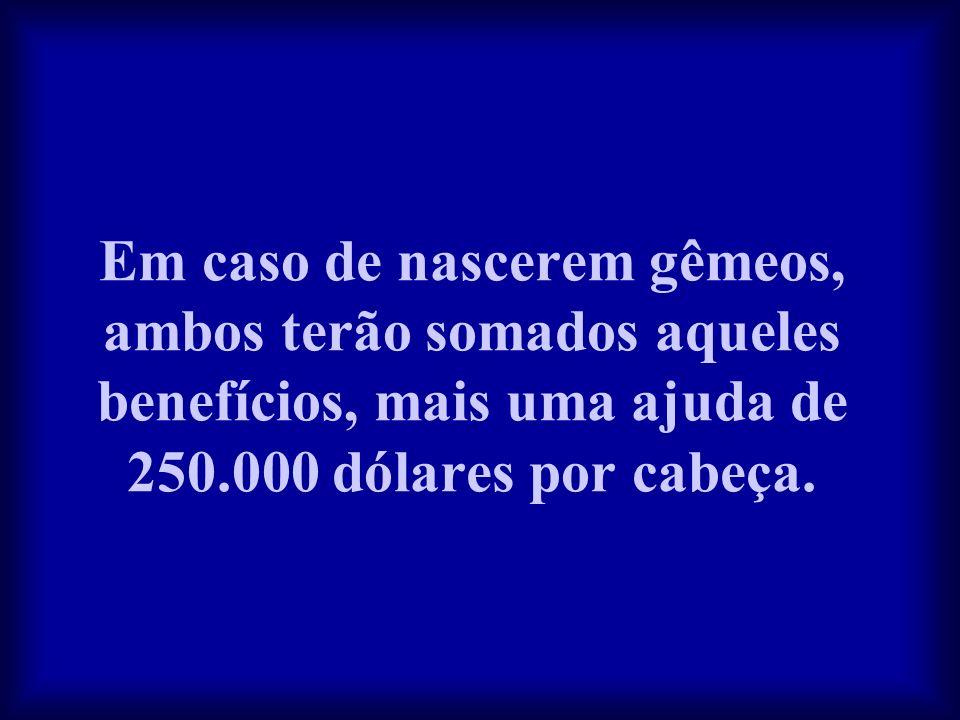 Em caso de nascerem gêmeos, ambos terão somados aqueles benefícios, mais uma ajuda de 250.000 dólares por cabeça.