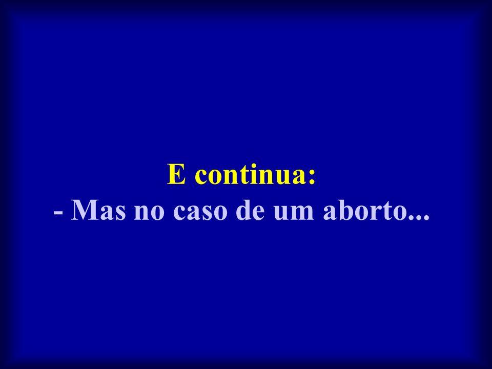 E continua: - Mas no caso de um aborto...