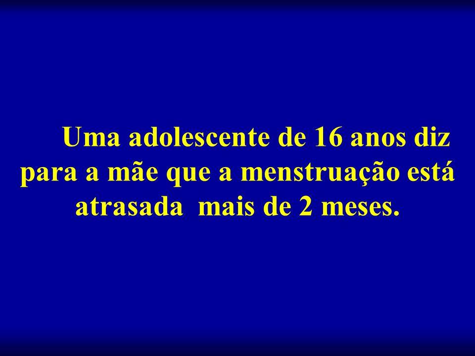 Uma adolescente de 16 anos diz para a mãe que a menstruação está atrasada mais de 2 meses.