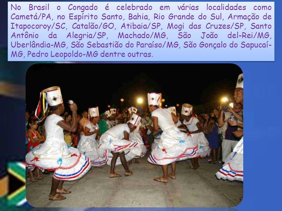 No Brasil o Congado é celebrado em várias localidades como Cametá/PA, no Espírito Santo, Bahia, Rio Grande do Sul, Armação de Itapocoroy/SC, Catalão/GO, Atibaia/SP, Mogi das Cruzes/SP, Santo Antônio da Alegria/SP, Machado/MG, São João del-Rei/MG, Uberlândia-MG, São Sebastião do Paraíso/MG, São Gonçalo do Sapucaí-MG, Pedro Leopoldo-MG dentre outras.