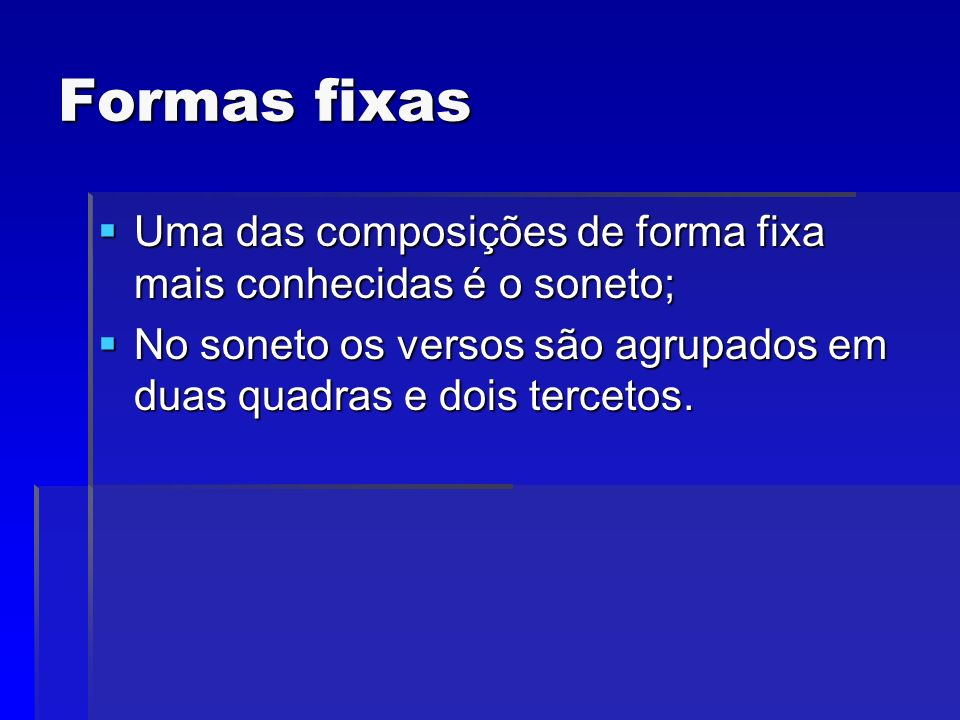 Formas fixas Uma das composições de forma fixa mais conhecidas é o soneto; No soneto os versos são agrupados em duas quadras e dois tercetos.