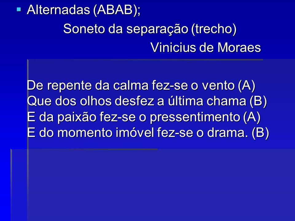 Alternadas (ABAB); Soneto da separação (trecho) Vinicius de Moraes.
