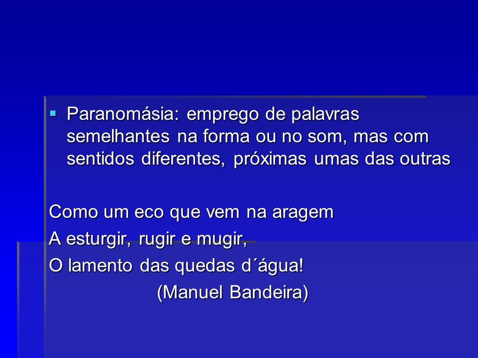 Paranomásia: emprego de palavras semelhantes na forma ou no som, mas com sentidos diferentes, próximas umas das outras