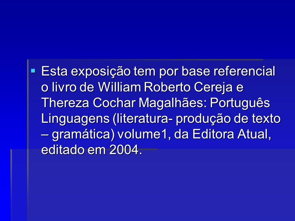 Esta exposição tem por base referencial o livro de William Roberto Cereja e Thereza Cochar Magalhães: Português Linguagens (literatura- produção de texto – gramática) volume1, da Editora Atual, editado em 2004.