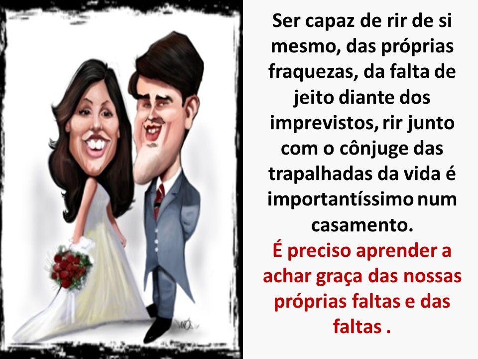 Ser capaz de rir de si mesmo, das próprias fraquezas, da falta de jeito diante dos imprevistos, rir junto com o cônjuge das trapalhadas da vida é importantíssimo num casamento.