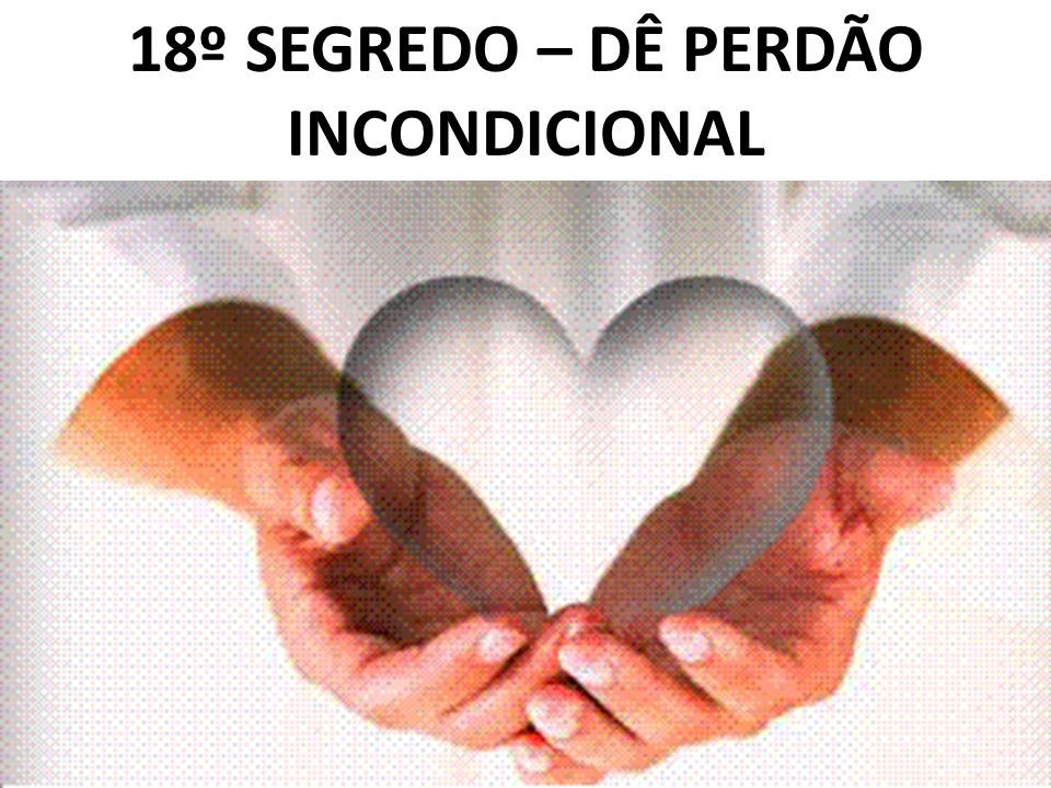 18º SEGREDO – DÊ PERDÃO INCONDICIONAL