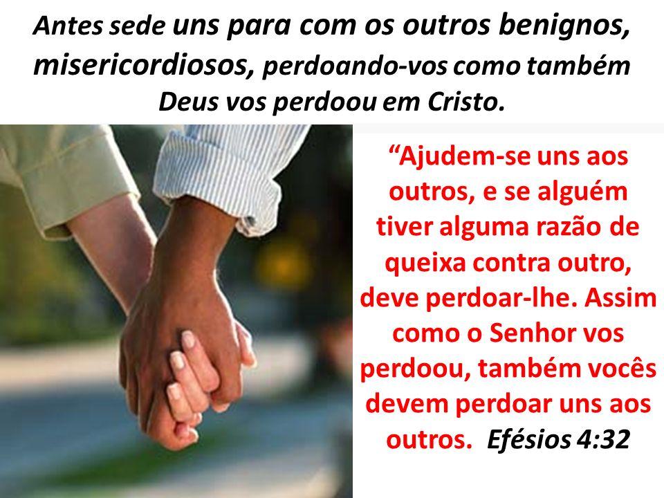Antes sede uns para com os outros benignos, misericordiosos, perdoando-vos como também Deus vos perdoou em Cristo.
