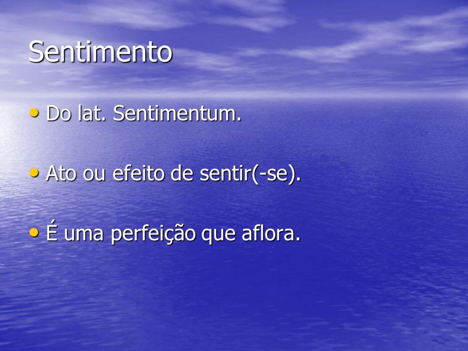 Sentimento Do lat. Sentimentum. Ato ou efeito de sentir(-se).