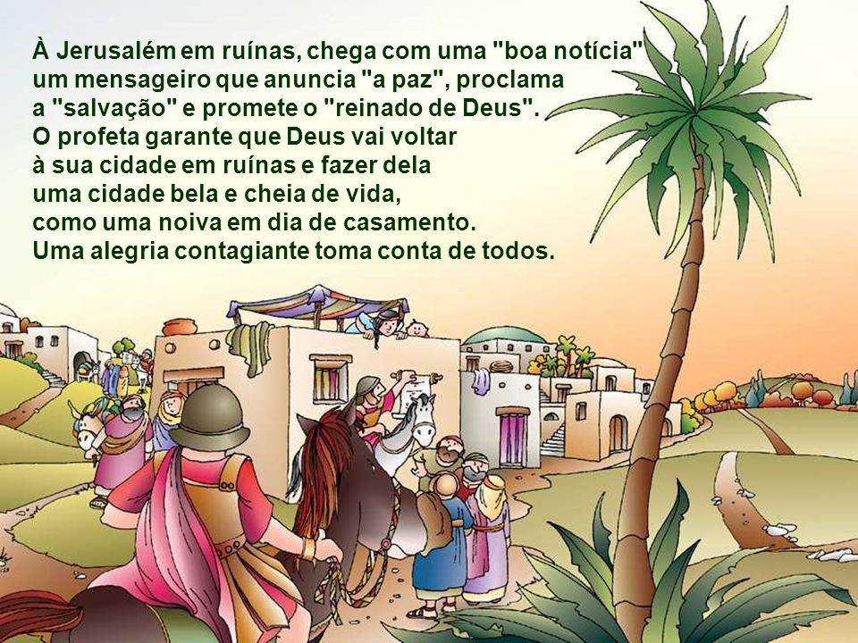 À Jerusalém em ruínas, chega com uma boa notícia um mensageiro que anuncia a paz , proclama a salvação e promete o reinado de Deus .