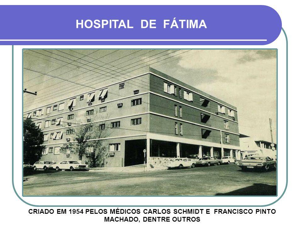 HOSPITAL DE FÁTIMA CRIADO EM 1954 PELOS MÉDICOS CARLOS SCHMIDT E FRANCISCO PINTO MACHADO, DENTRE OUTROS.