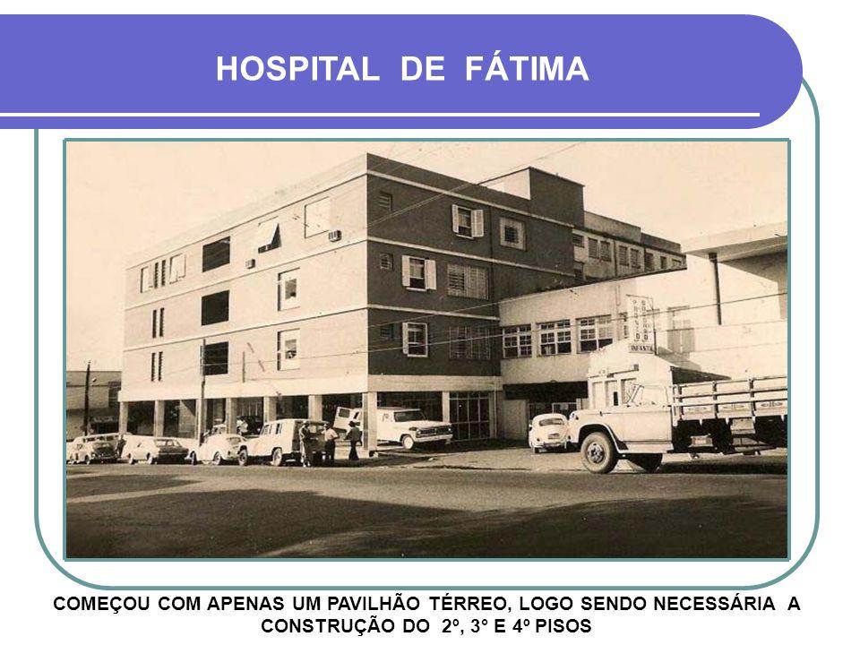 HOSPITAL DE FÁTIMA COMEÇOU COM APENAS UM PAVILHÃO TÉRREO, LOGO SENDO NECESSÁRIA A CONSTRUÇÃO DO 2º, 3° E 4º PISOS.