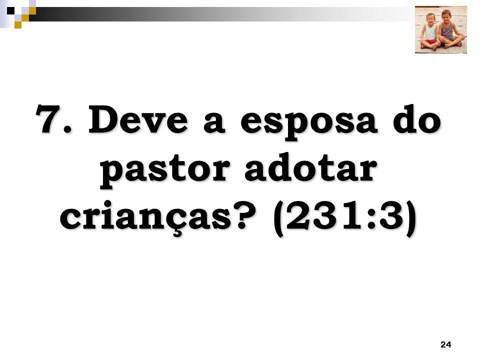 7. Deve a esposa do pastor adotar crianças (231:3)
