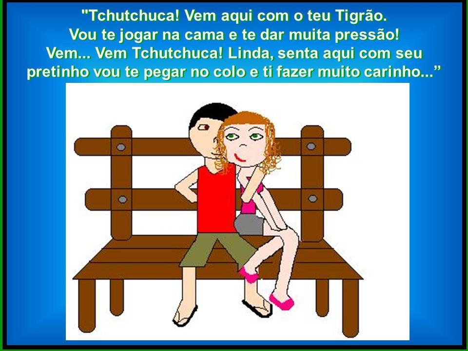 Tchutchuca! Vem aqui com o teu Tigrão.