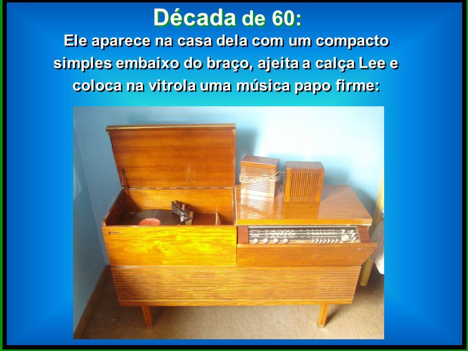 Década de 60: Ele aparece na casa dela com um compacto simples embaixo do braço, ajeita a calça Lee e coloca na vitrola uma música papo firme: