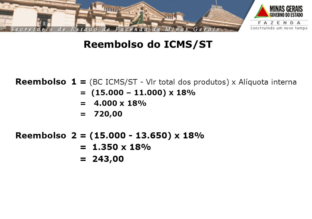 Reembolso do ICMS/ST Reembolso 1 = (BC ICMS/ST - Vlr total dos produtos) x Alíquota interna. = (15.000 – 11.000) x 18%