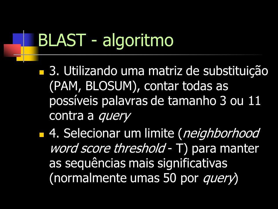 BLAST - algoritmo 3. Utilizando uma matriz de substituição (PAM, BLOSUM), contar todas as possíveis palavras de tamanho 3 ou 11 contra a query.