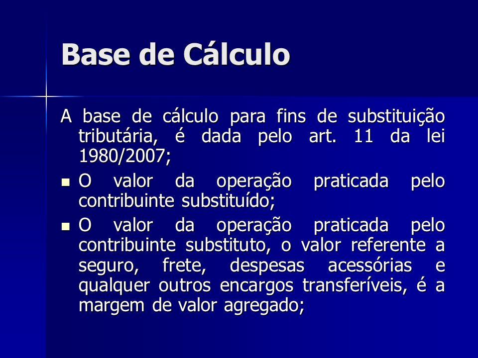 Base de Cálculo A base de cálculo para fins de substituição tributária, é dada pelo art. 11 da lei 1980/2007;