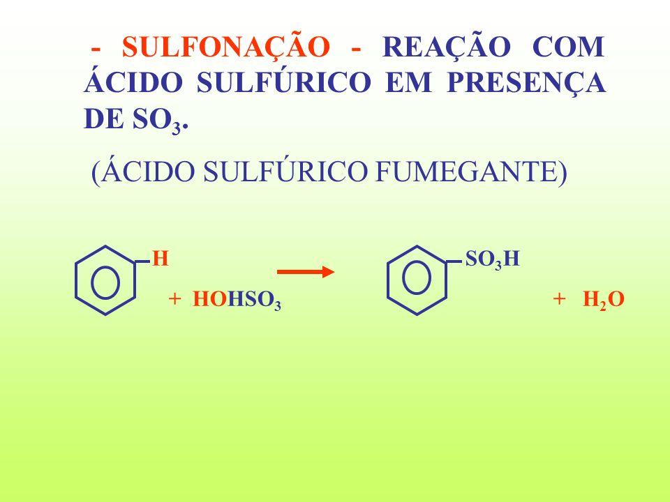 - SULFONAÇÃO - REAÇÃO COM ÁCIDO SULFÚRICO EM PRESENÇA DE SO3.