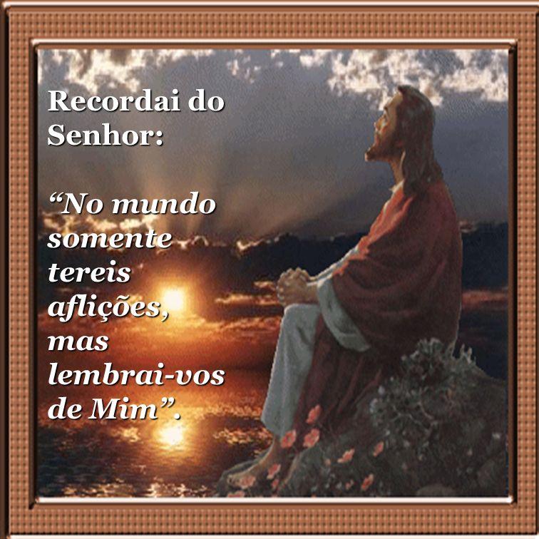 Recordai do Senhor: No mundo somente tereis aflições, mas lembrai-vos de Mim .
