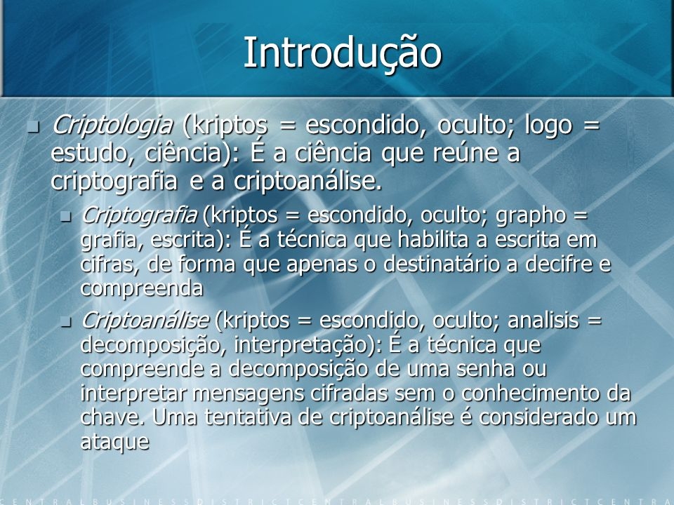 Introdução Criptologia (kriptos = escondido, oculto; logo = estudo, ciência): É a ciência que reúne a criptografia e a criptoanálise.