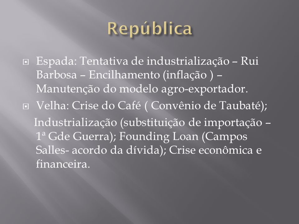 República Espada: Tentativa de industrialização – Rui Barbosa – Encilhamento (inflação ) – Manutenção do modelo agro-exportador.