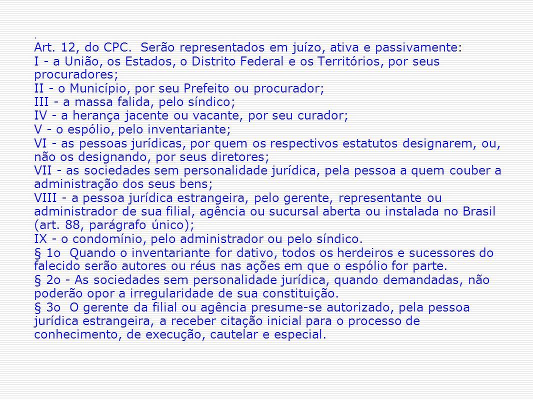 Art. 12, do CPC. Serão representados em juízo, ativa e passivamente: