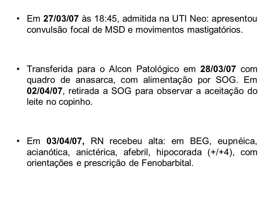 Em 27/03/07 às 18:45, admitida na UTI Neo: apresentou convulsão focal de MSD e movimentos mastigatórios.