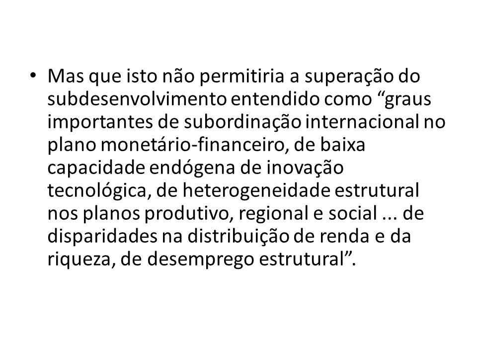Mas que isto não permitiria a superação do subdesenvolvimento entendido como graus importantes de subordinação internacional no plano monetário-financeiro, de baixa capacidade endógena de inovação tecnológica, de heterogeneidade estrutural nos planos produtivo, regional e social ...