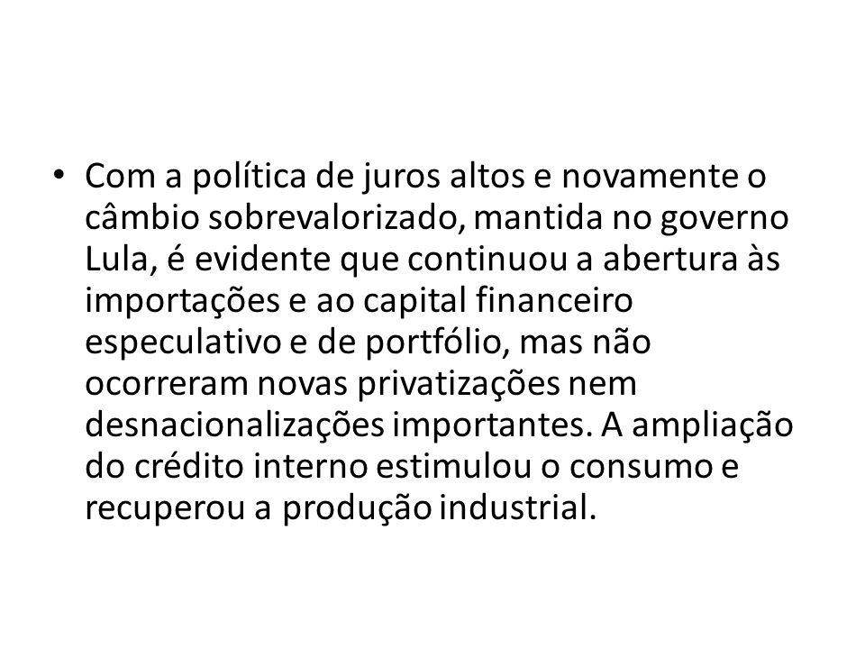 Com a política de juros altos e novamente o câmbio sobrevalorizado, mantida no governo Lula, é evidente que continuou a abertura às importações e ao capital financeiro especulativo e de portfólio, mas não ocorreram novas privatizações nem desnacionalizações importantes.