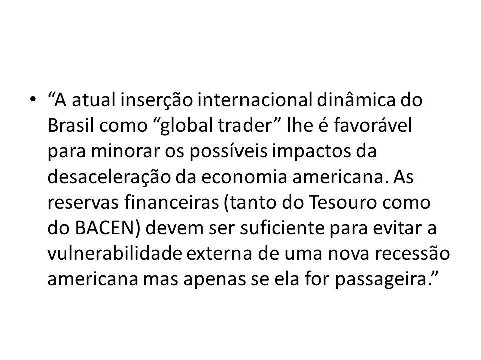 A atual inserção internacional dinâmica do Brasil como global trader lhe é favorável para minorar os possíveis impactos da desaceleração da economia americana.