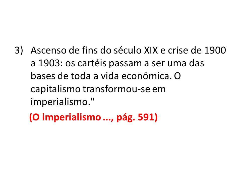 Ascenso de fins do século XIX e crise de 1900 a 1903: os cartéis passam a ser uma das bases de toda a vida econômica. O capitalismo transformou-se em imperialismo.