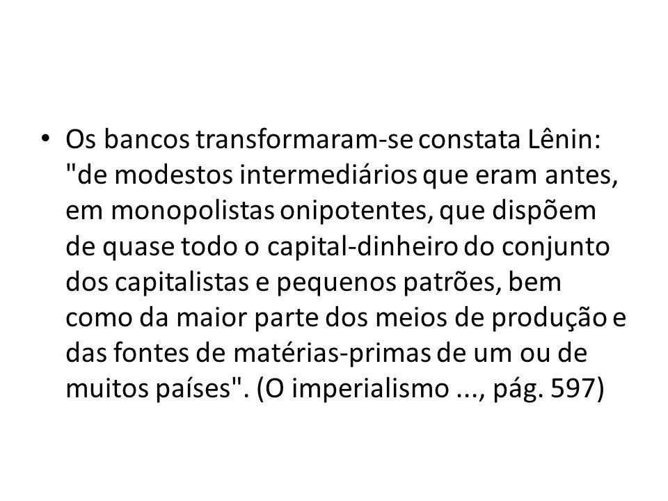 Os bancos transformaram-se constata Lênin: de modestos intermediários que eram antes, em monopolistas onipotentes, que dispõem de quase todo o capital-dinheiro do conjunto dos capitalistas e pequenos patrões, bem como da maior parte dos meios de produção e das fontes de matérias-primas de um ou de muitos países .