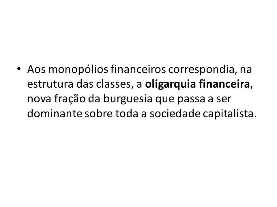 Aos monopólios financeiros correspondia, na estrutura das classes, a oligarquia financeira, nova fração da burguesia que passa a ser dominante sobre toda a sociedade capitalista.
