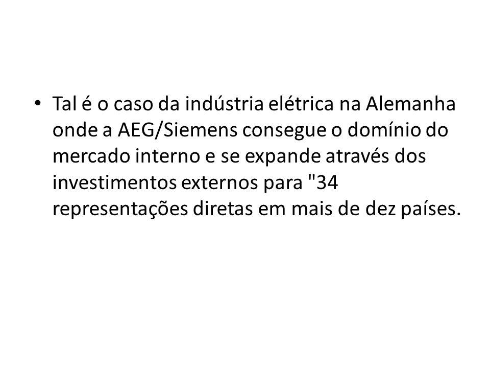 Tal é o caso da indústria elétrica na Alemanha onde a AEG/Siemens consegue o domínio do mercado interno e se expande através dos investimentos externos para 34 representações diretas em mais de dez países.