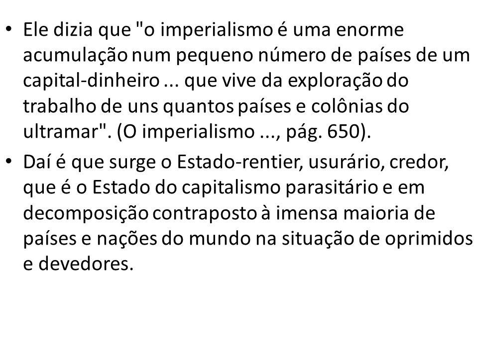 Ele dizia que o imperialismo é uma enorme acumulação num pequeno número de países de um capital-dinheiro ... que vive da exploração do trabalho de uns quantos países e colônias do ultramar . (O imperialismo ..., pág. 650).