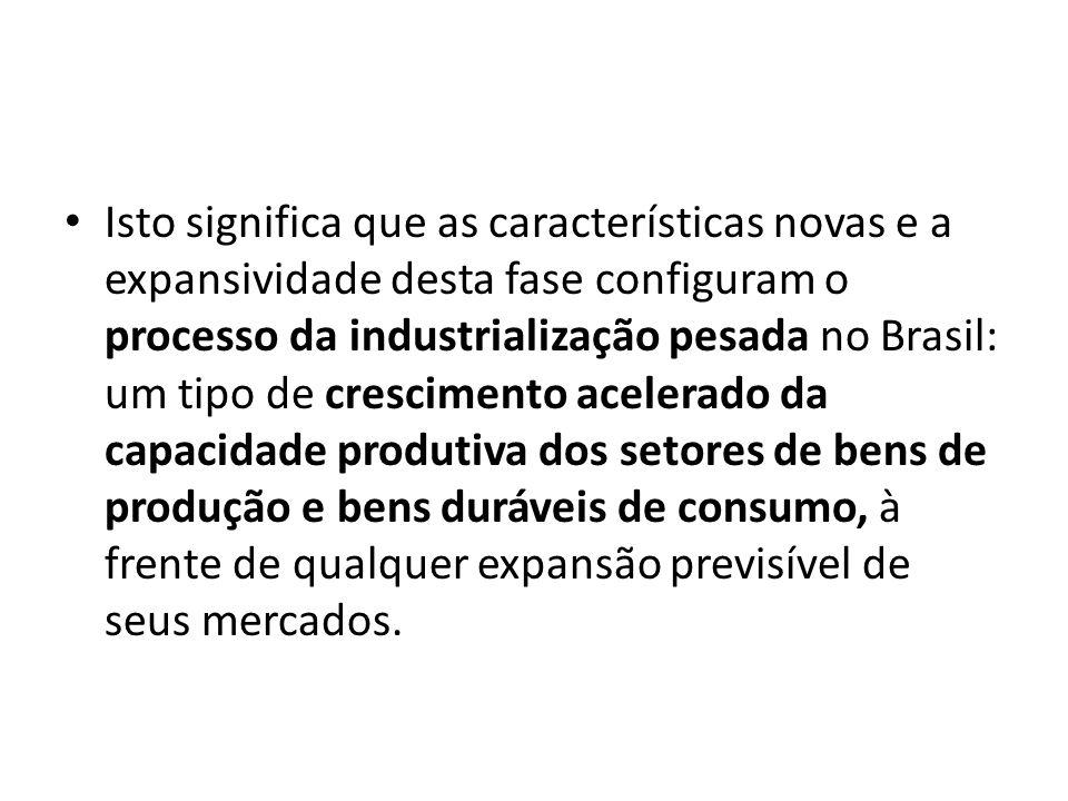 Isto significa que as características novas e a expansividade desta fase configuram o processo da industrialização pesada no Brasil: um tipo de crescimento acelerado da capacidade produtiva dos setores de bens de produção e bens duráveis de consumo, à frente de qualquer expansão previsível de seus mercados.