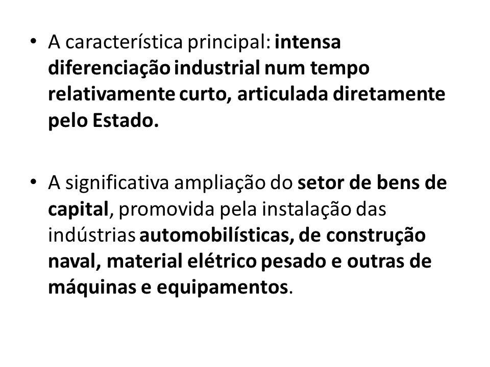 A característica principal: intensa diferenciação industrial num tempo relativamente curto, articulada diretamente pelo Estado.