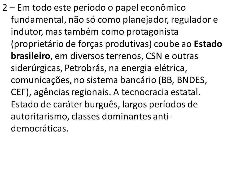 2 – Em todo este período o papel econômico fundamental, não só como planejador, regulador e indutor, mas também como protagonista (proprietário de forças produtivas) coube ao Estado brasileiro, em diversos terrenos, CSN e outras siderúrgicas, Petrobrás, na energia elétrica, comunicações, no sistema bancário (BB, BNDES, CEF), agências regionais.