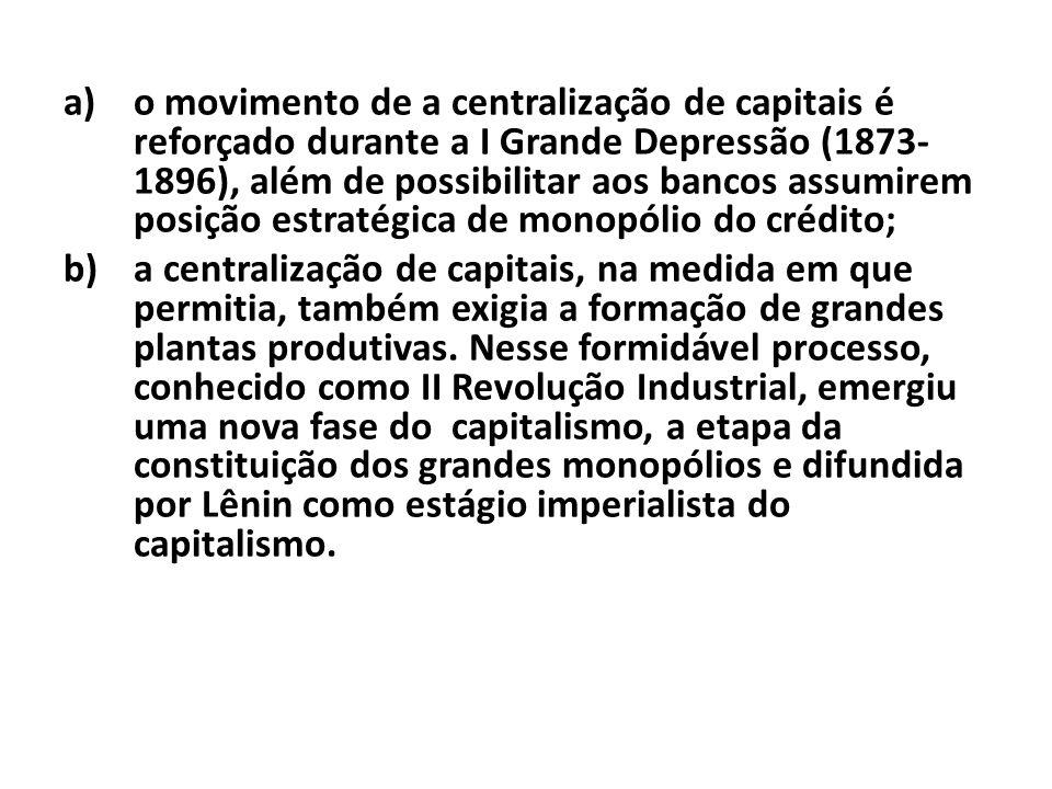 o movimento de a centralização de capitais é reforçado durante a I Grande Depressão (1873-1896), além de possibilitar aos bancos assumirem posição estratégica de monopólio do crédito;